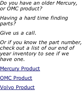 Do you have an older Mercury, or OMC product?  Having a hard time finding parts?  Give us a call.  Or if you know the part number, check out a list of our end of year inventory to see if we have one. Mercury Product OMC Product Volvo Product